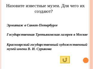 Назовите известные музеи. Для чего их создают? Эрмитаж в Санкт-Петербурге Гос