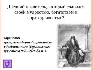 Древний правитель, который славился своей мудростью, богатством и справедливо