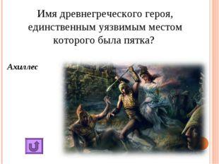 Имя древнегреческого героя, единственным уязвимым местом которого была пятка?
