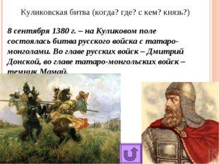 Куликовская битва (когда? где? с кем? князь?) 8 сентября 1380 г. – на Куликов