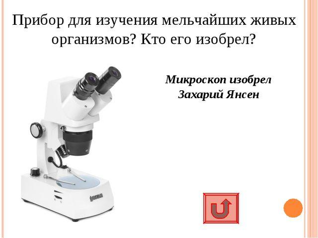 Прибор для изучения мельчайших живых организмов? Кто его изобрел? Микроскоп и...