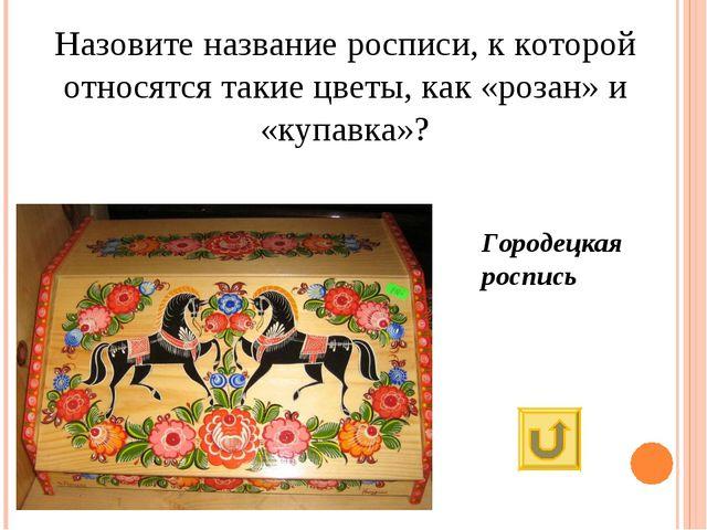 Назовите название росписи, к которой относятся такие цветы, как «розан» и «ку...