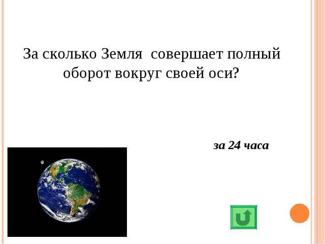 За сколько Земля совершает полный оборот вокруг своей оси? за 24 часа