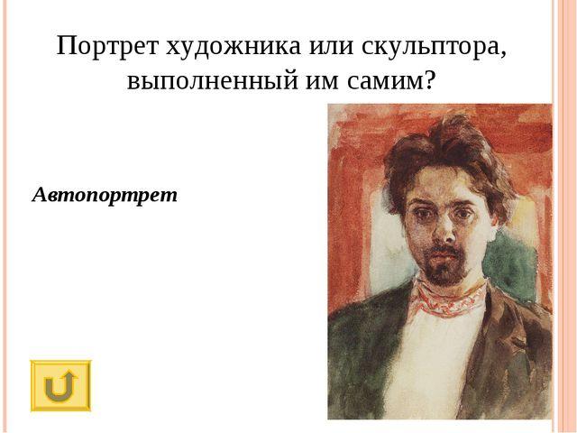 Портрет художника или скульптора, выполненный им самим? Автопортрет