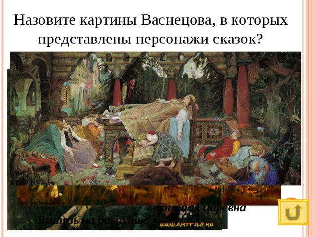 Назовите картины Васнецова, в которых представлены персонажи сказок? Алёнушка...