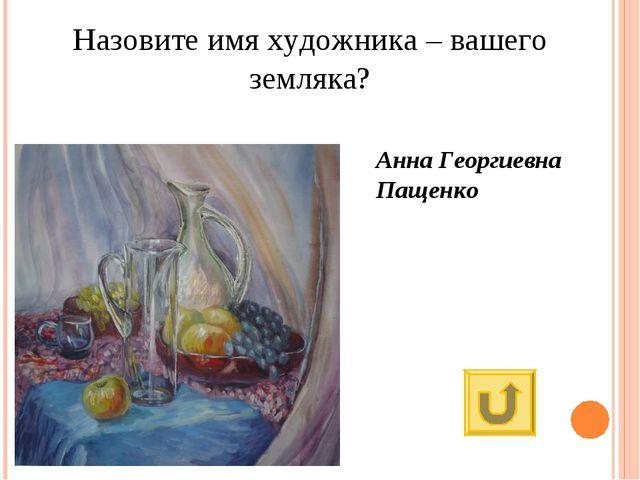 Назовите имя художника – вашего земляка? Анна Георгиевна Пащенко