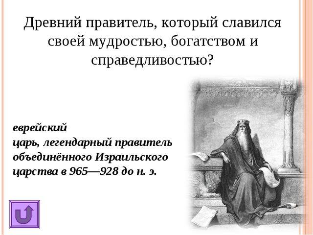 Древний правитель, который славился своей мудростью, богатством и справедливо...