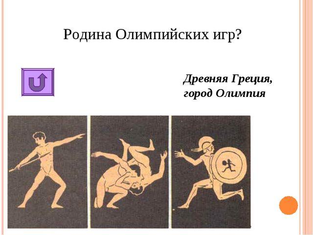 Родина Олимпийских игр? Древняя Греция, город Олимпия