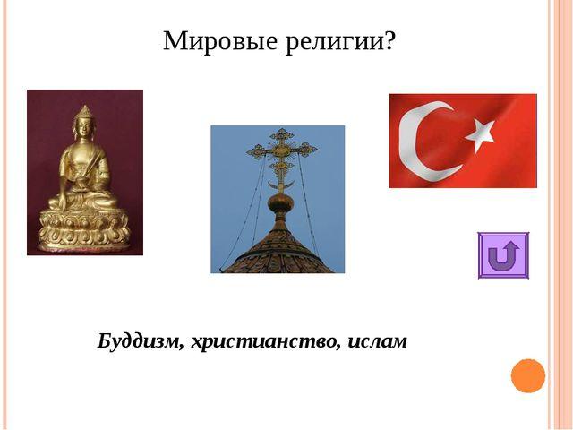 Мировые религии? Буддизм, христианство, ислам