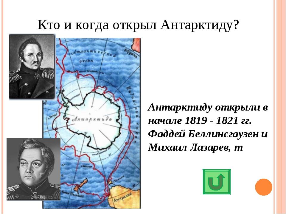 Кто и когда открыл Антарктиду? Антарктиду открыли в начале 1819 - 1821 гг. Фа...