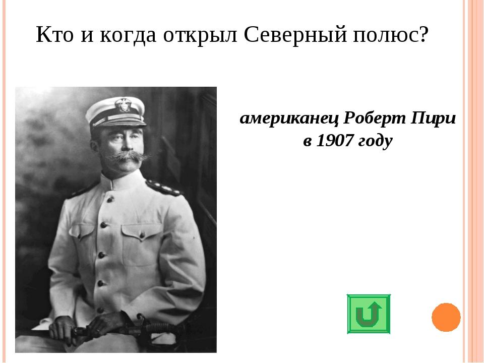 Кто и когда открыл Северный полюс? американец Роберт Пири в 1907 году