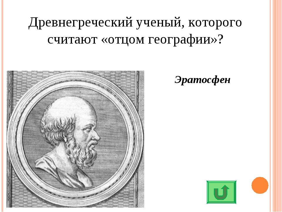Древнегреческий ученый, которого считают «отцом географии»? Эратосфен