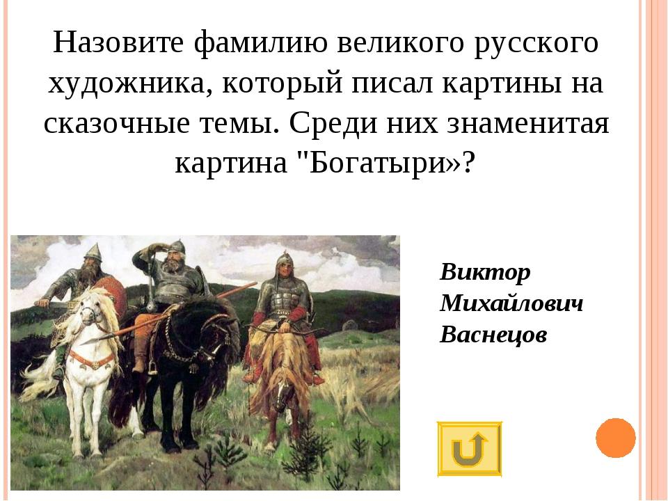 Назовите фамилию великого русского художника, который писал картины на сказоч...
