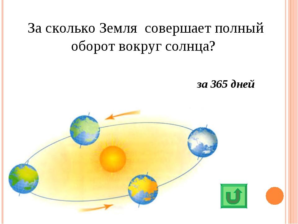 За сколько Земля совершает полный оборот вокруг солнца? за 365 дней