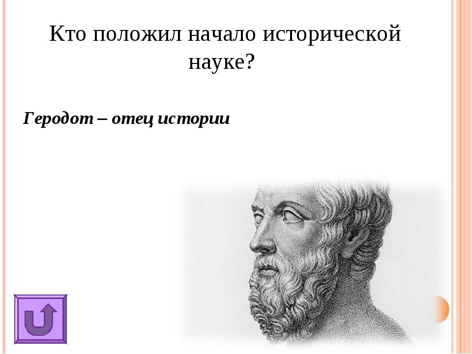 Кто положил начало исторической науке? Геродот – отец истории