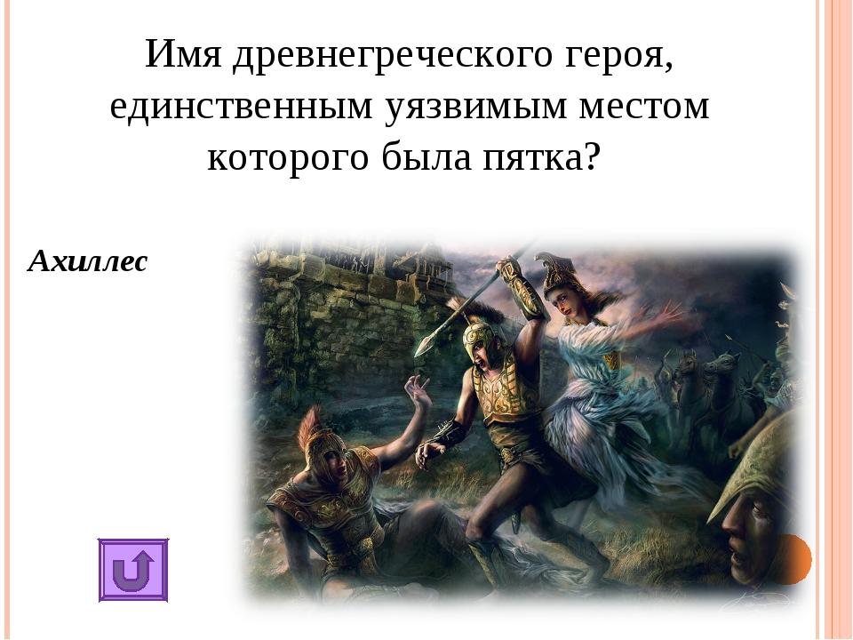 Имя древнегреческого героя, единственным уязвимым местом которого была пятка?...