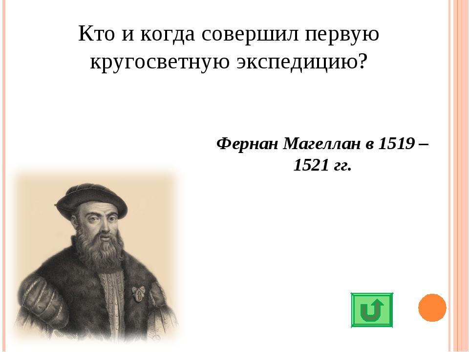 Кто и когда совершил первую кругосветную экспедицию? Фернан Магеллан в 1519 –...