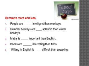 Вставьте more или less. People are______ intelligent than monkeys. Summer hol