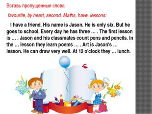 Вставь пропущенные слова favourite, by heart, second, Maths, have, lessons: I