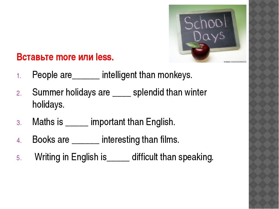 Вставьте more или less. People are______ intelligent than monkeys. Summer hol...