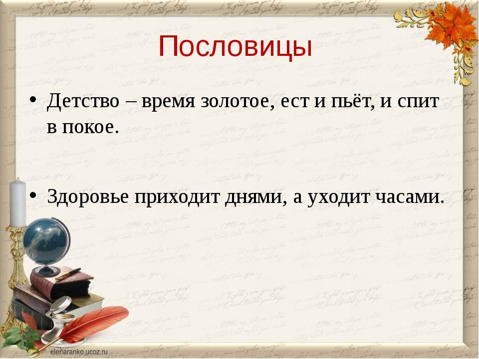 Пословицы Детство – время золотое, ест и пьёт, и спит в покое. Здоровье прих...