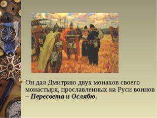 Он дал Дмитрию двух монахов своего монастыря, прославленных на Руси воинов –