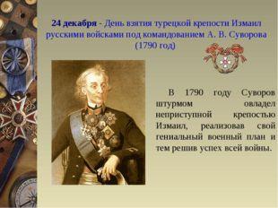 24 декабря - День взятия турецкой крепости Измаил русскими войсками под коман