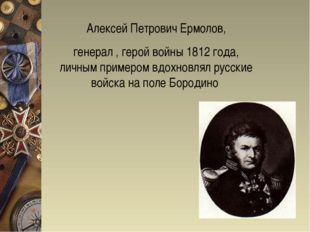 Алексей Петрович Ермолов, генерал , герой войны 1812 года, личным примером вд