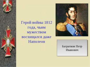 Герой войны 1812 года, чьим мужеством восхищался даже Наполеон Багратион Петр