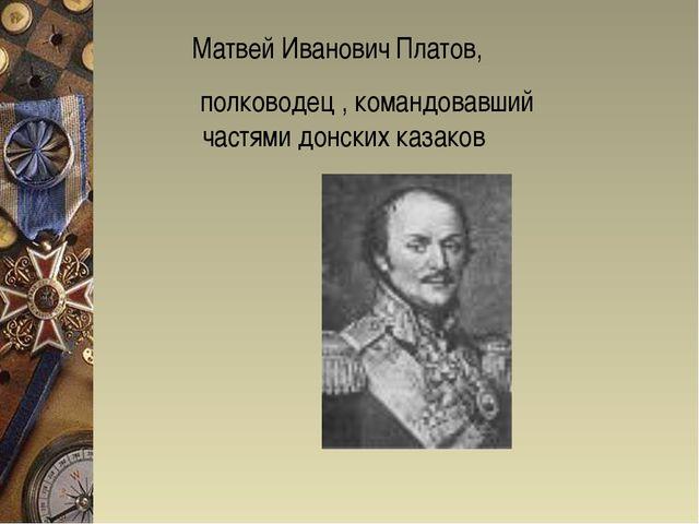 Матвей Иванович Платов, полководец , командовавший частями донских казаков