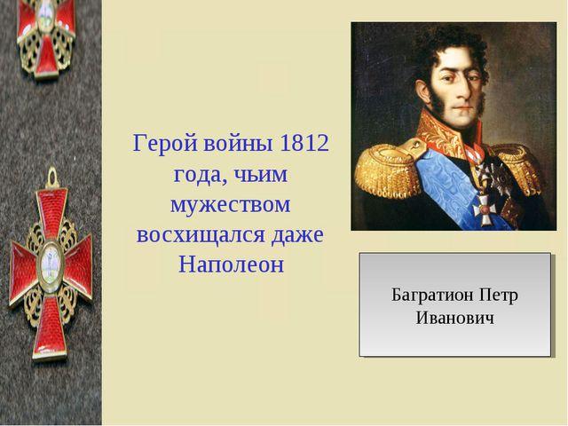 Герой войны 1812 года, чьим мужеством восхищался даже Наполеон Багратион Петр...