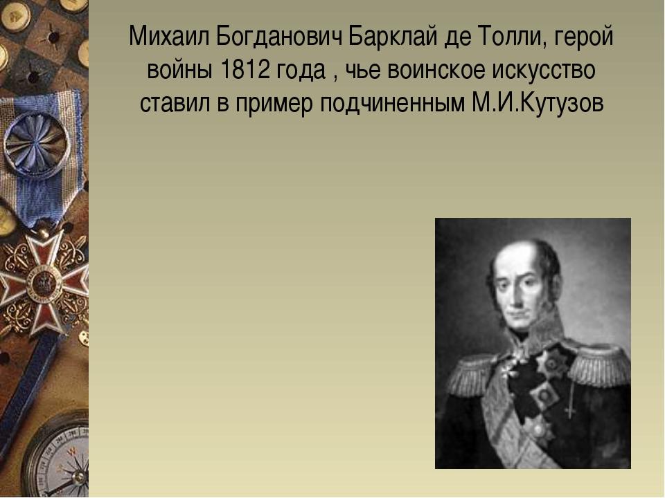 Михаил Богданович Барклай де Толли, герой войны 1812 года , чье воинское иску...