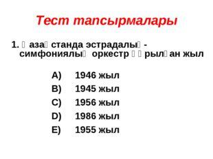 Тест тапсырмалары 1. Қазақстанда эстрадалық-симфониялық оркестр құрылған жыл