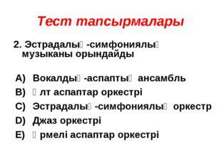 Тест тапсырмалары 2. Эстрадалық-симфониялық музыканы орындайды А) В) С) D) E)