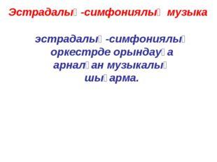 Эстрадалық-симфониялық музыка эстрадалық-симфониялық оркестрде орындауға арна