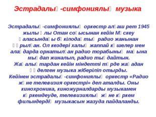 Эстрадалық-симфониялық музыка Эстрадалық-симфониялық оркестр алғаш рет 1945 ж