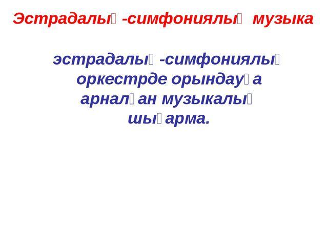 Эстрадалық-симфониялық музыка эстрадалық-симфониялық оркестрде орындауға арна...