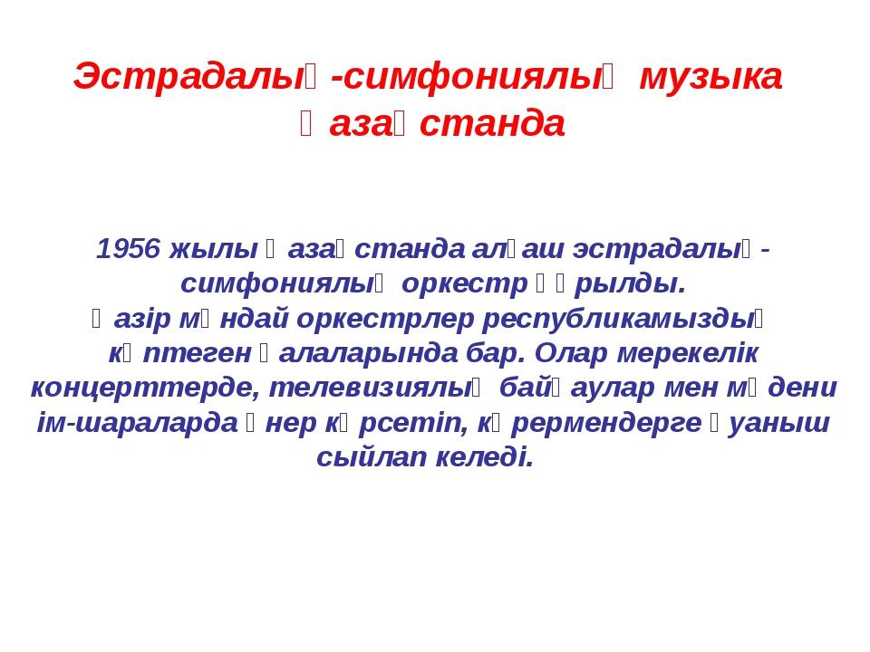 Эстрадалық-симфониялық музыка Қазақстанда 1956 жылы Қазақстанда алғаш эстрада...