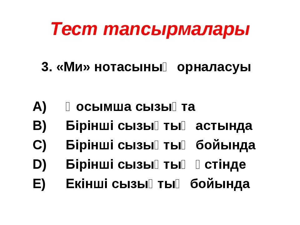 Тест тапсырмалары 3. «Ми» нотасының орналасуы А) В) С) D) E) Қосымша сызықта...