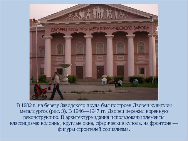 В 1932г. на берегу Заводского пруда был построен Дворец культуры металлургов...