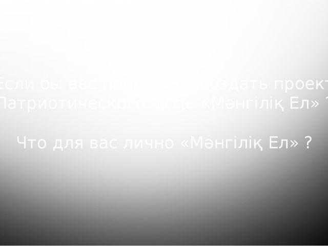 Если бы вас попросили создать проект Патриотического акта «Мәнгіліқ Ел» ? Что...