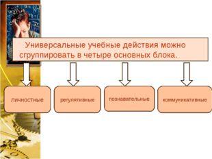 Универсальные учебные действия можно сгруппировать в четыре основных блока. л