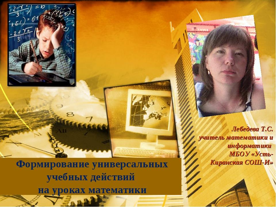 Формирование универсальных учебных действий на уроках математики Лебедева Т.С...