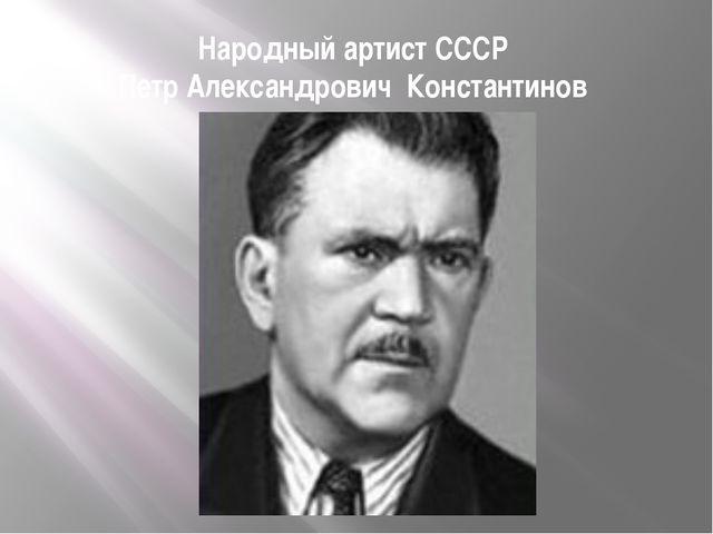 Народный артист СССР Петр Александрович Константинов