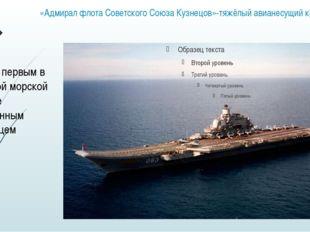 «Адмирал флота Советского Союза Кузнецов»-тяжёлый авианесущий крейсер Являясь