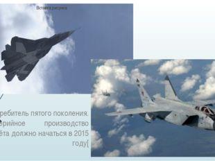 Т-50-истребитель пятого поколения. Серийное производство самолёта должно нач