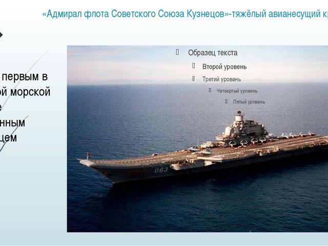«Адмирал флота Советского Союза Кузнецов»-тяжёлый авианесущий крейсер Являясь...