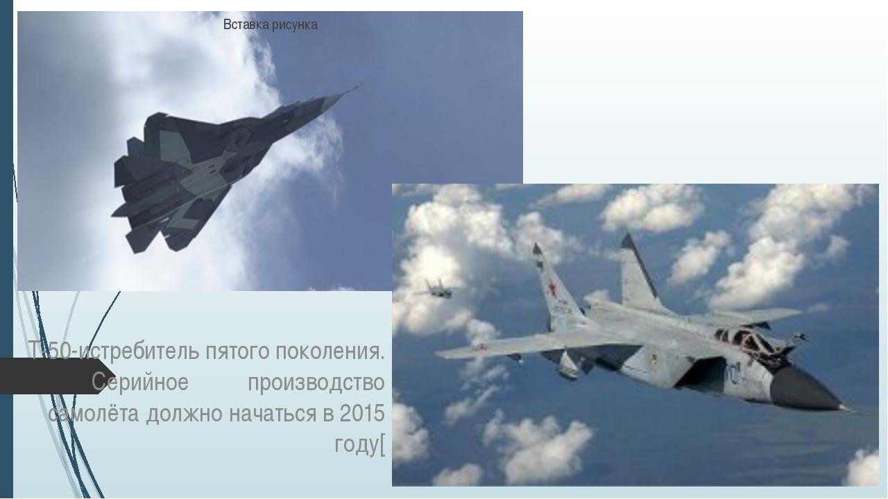 Т-50-истребитель пятого поколения. Серийное производство самолёта должно нач...