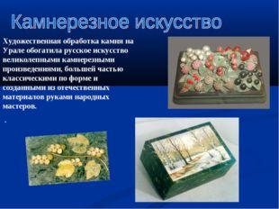 Художественная обработка камня на Урале обогатила русское искусство великолеп