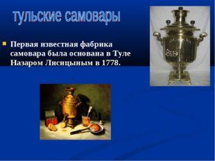 Первая известная фабрика самовара была основана в Туле Назаром Лисицыным в 17